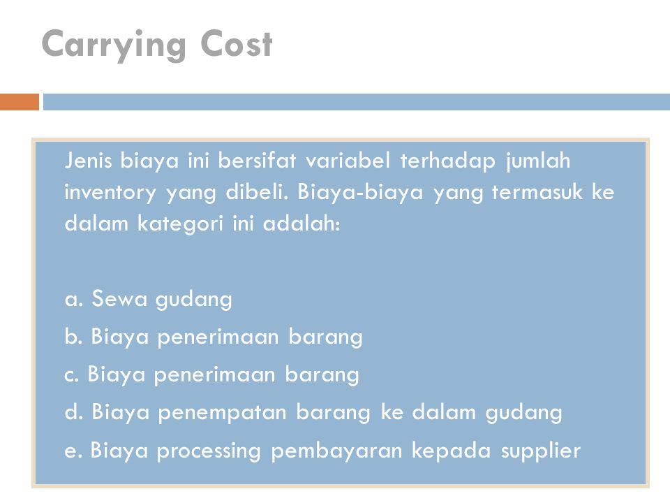 Carrying Cost Jenis biaya ini bersifat variabel terhadap jumlah inventory yang dibeli. Biaya-biaya yang termasuk ke dalam kategori ini adalah: a. Sewa