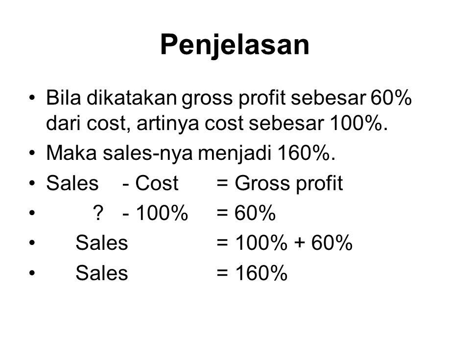 Penjelasan Bila dikatakan gross profit sebesar 60% dari cost, artinya cost sebesar 100%. Maka sales-nya menjadi 160%. Sales - Cost = Gross profit ?- 1