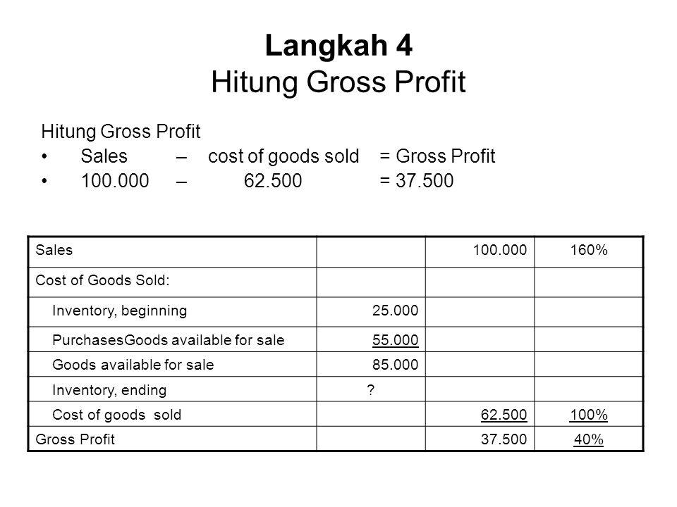 Langkah 4 Hitung Gross Profit Hitung Gross Profit Sales – cost of goods sold = Gross Profit 100.000 – 62.500 = 37.500 Sales100.000160% Cost of Goods S