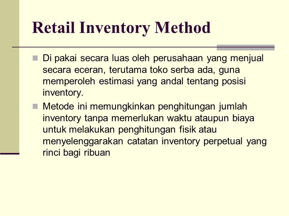 Retail Inventory Method Di pakai secara luas oleh perusahaan yang menjual secara eceran, terutama toko serba ada, guna memperoleh estimasi yang andal tentang posisi inventory.