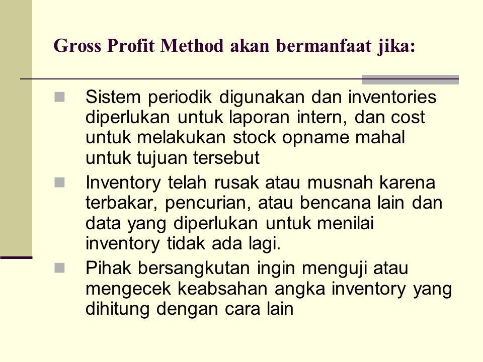 Gross Profit Method akan bermanfaat jika: Sistem periodik digunakan dan inventories diperlukan untuk laporan intern, dan cost untuk melakukan stock op