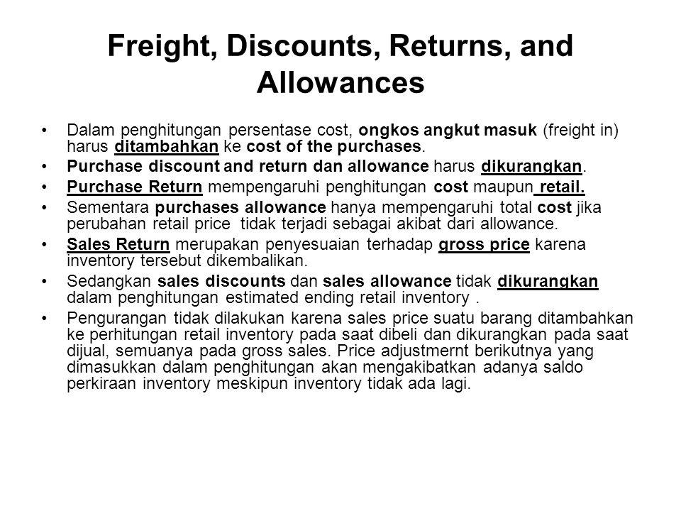 Freight, Discounts, Returns, and Allowances Dalam penghitungan persentase cost, ongkos angkut masuk (freight in) harus ditambahkan ke cost of the purchases.