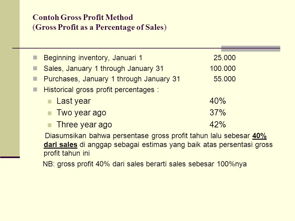 Langkah 4 Hitung Gross Profit Hitung Gross Profit Sales – cost of goods sold = Gross Profit 100.000 – 62.500 = 37.500 Sales100.000160% Cost of Goods Sold: Inventory, beginning25.000 PurchasesGoods available for sale55.000 Goods available for sale85.000 Inventory, ending.