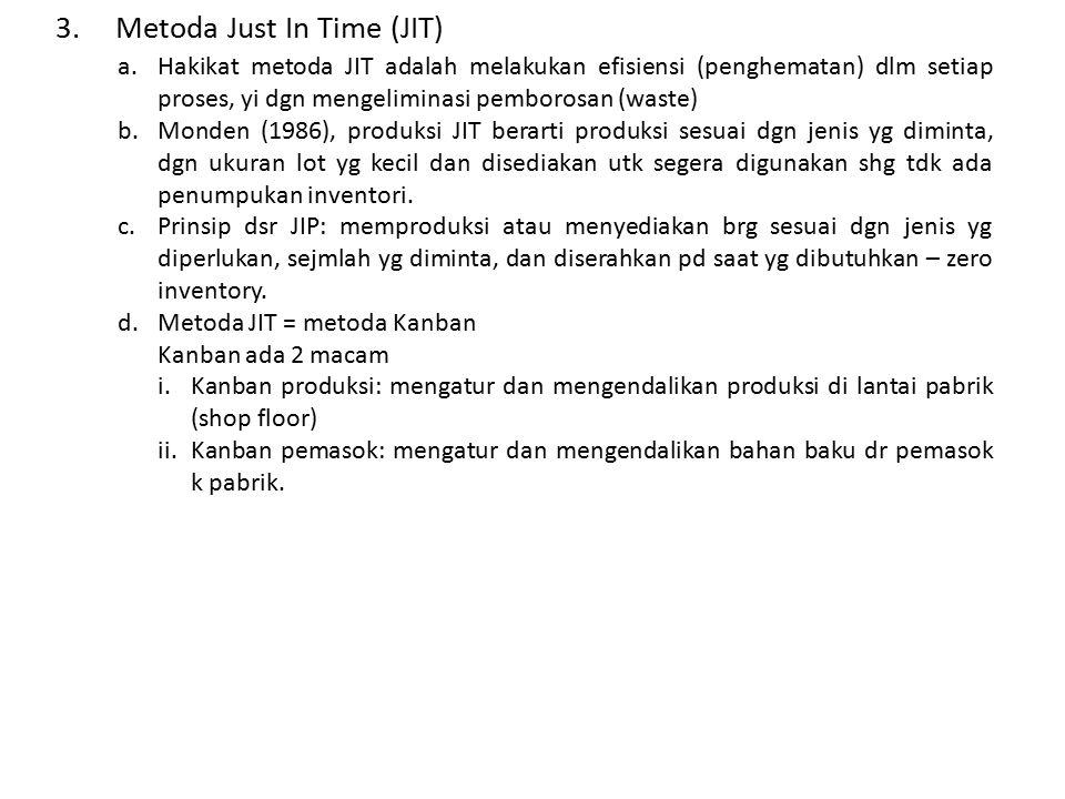 3.Metoda Just In Time (JIT) a.Hakikat metoda JIT adalah melakukan efisiensi (penghematan) dlm setiap proses, yi dgn mengeliminasi pemborosan (waste) b.Monden (1986), produksi JIT berarti produksi sesuai dgn jenis yg diminta, dgn ukuran lot yg kecil dan disediakan utk segera digunakan shg tdk ada penumpukan inventori.