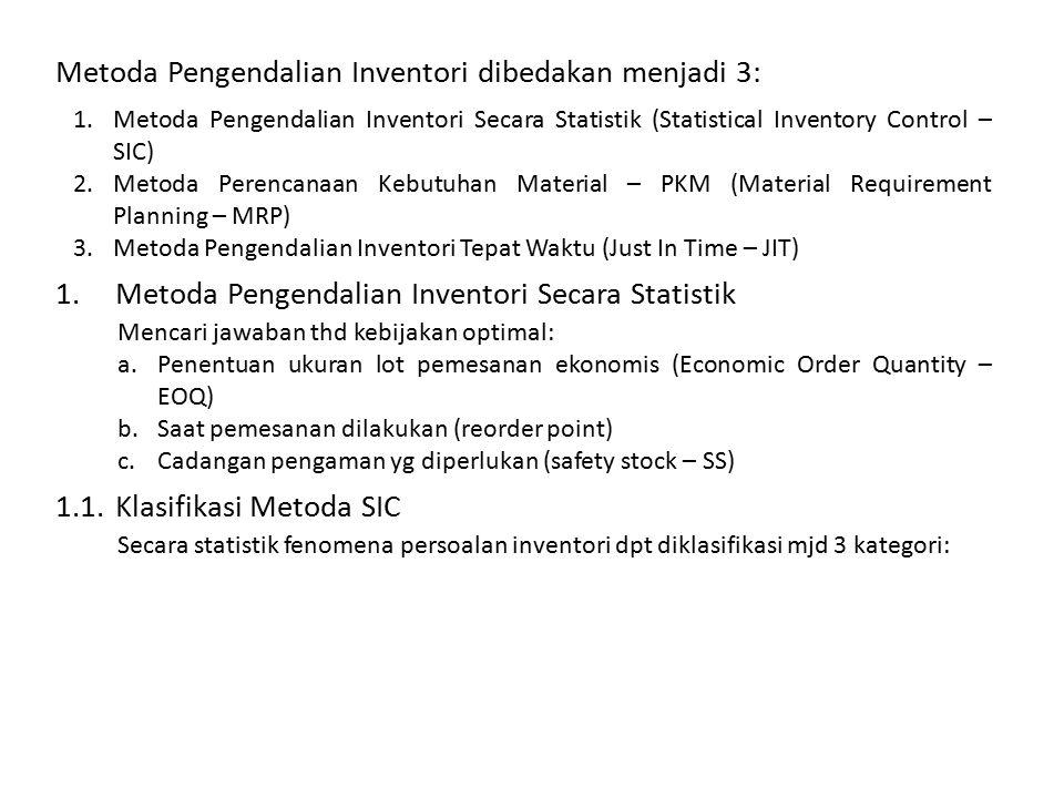 Metoda Pengendalian Inventori dibedakan menjadi 3: 1.Metoda Pengendalian Inventori Secara Statistik (Statistical Inventory Control – SIC) 2.Metoda Perencanaan Kebutuhan Material – PKM (Material Requirement Planning – MRP) 3.Metoda Pengendalian Inventori Tepat Waktu (Just In Time – JIT) 1.Metoda Pengendalian Inventori Secara Statistik Mencari jawaban thd kebijakan optimal: a.Penentuan ukuran lot pemesanan ekonomis (Economic Order Quantity – EOQ) b.Saat pemesanan dilakukan (reorder point) c.Cadangan pengaman yg diperlukan (safety stock – SS) 1.1.Klasifikasi Metoda SIC Secara statistik fenomena persoalan inventori dpt diklasifikasi mjd 3 kategori: