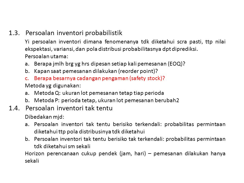 1.3.Persoalan inventori probabilistik Yi persoalan inventori dimana fenomenanya tdk diketahui scra pasti, ttp nilai ekspektasi, variansi, dan pola distribusi probabilitasnya dpt diprediksi.
