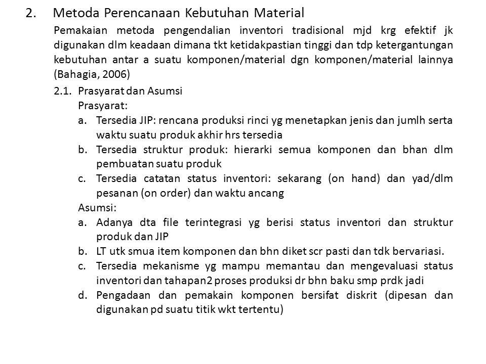 2.Metoda Perencanaan Kebutuhan Material Pemakaian metoda pengendalian inventori tradisional mjd krg efektif jk digunakan dlm keadaan dimana tkt ketidakpastian tinggi dan tdp ketergantungan kebutuhan antar a suatu komponen/material dgn komponen/material lainnya (Bahagia, 2006) 2.1.Prasyarat dan Asumsi Prasyarat: a.Tersedia JIP: rencana produksi rinci yg menetapkan jenis dan jumlh serta waktu suatu produk akhir hrs tersedia b.Tersedia struktur produk: hierarki semua komponen dan bhan dlm pembuatan suatu produk c.Tersedia catatan status inventori: sekarang (on hand) dan yad/dlm pesanan (on order) dan waktu ancang Asumsi: a.Adanya dta file terintegrasi yg berisi status inventori dan struktur produk dan JIP b.LT utk smua item komponen dan bhn diket scr pasti dan tdk bervariasi.