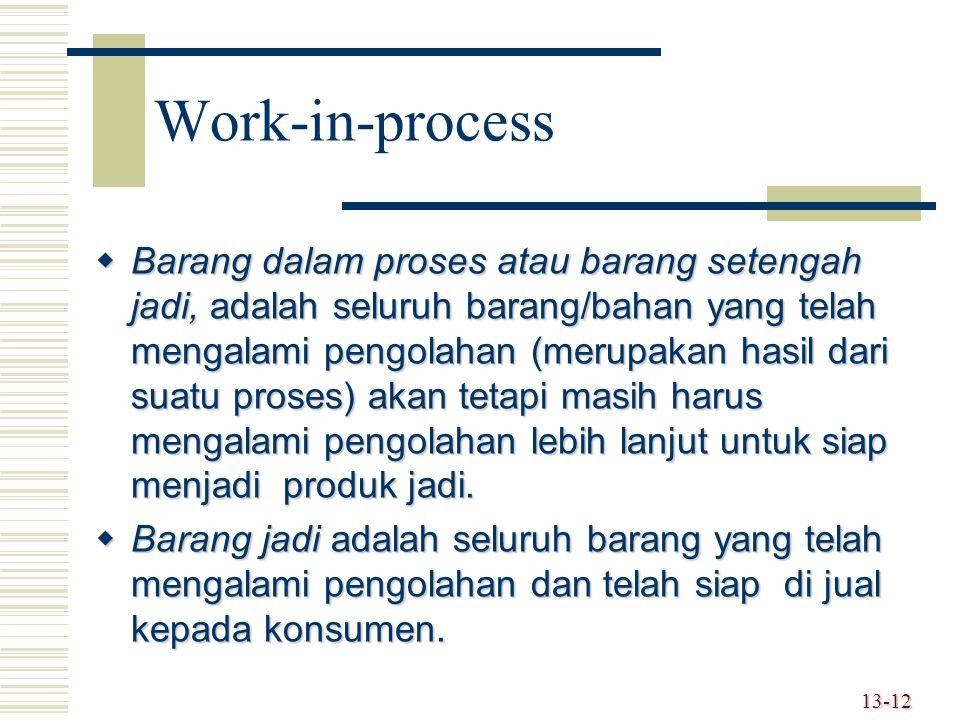 13-12 Work-in-process  Barang dalam proses atau barang setengah jadi, adalah seluruh barang/bahan yang telah mengalami pengolahan (merupakan hasil da