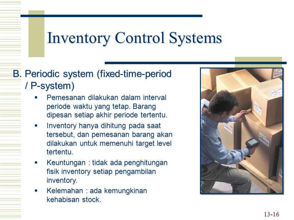 13-16 Inventory Control Systems B. Periodic system (fixed-time-period / P-system)  Pemesanan dilakukan dalam interval periode waktu yang tetap. Baran
