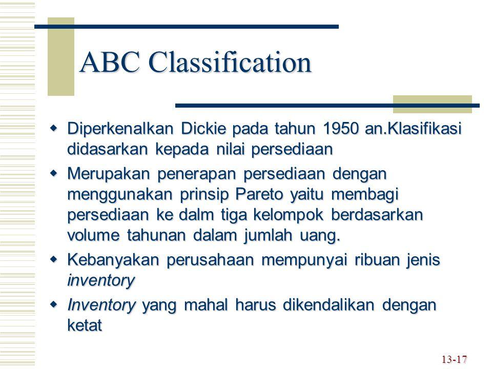 13-17 ABC Classification  Diperkenalkan Dickie pada tahun 1950 an.Klasifikasi didasarkan kepada nilai persediaan  Merupakan penerapan persediaan dengan menggunakan prinsip Pareto yaitu membagi persediaan ke dalm tiga kelompok berdasarkan volume tahunan dalam jumlah uang.