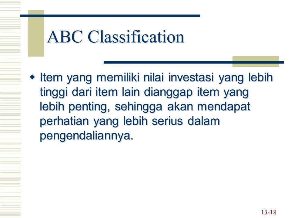 13-18 ABC Classification  Item yang memiliki nilai investasi yang lebih tinggi dari item lain dianggap item yang lebih penting, sehingga akan mendapat perhatian yang lebih serius dalam pengendaliannya.