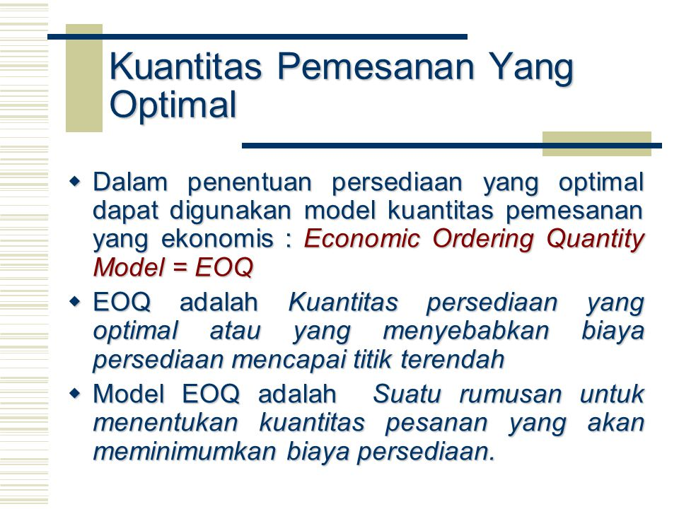 Kuantitas Pemesanan Yang Optimal  Dalam penentuan persediaan yang optimal dapat digunakan model kuantitas pemesanan yang ekonomis : Economic Ordering Quantity Model = EOQ  EOQ adalah Kuantitas persediaan yang optimal atau yang menyebabkan biaya persediaan mencapai titik terendah  EOQ adalah Kuantitas persediaan yang optimal atau yang menyebabkan biaya persediaan mencapai titik terendah  Model EOQ adalah Suatu rumusan untuk menentukan kuantitas pesanan yang akan meminimumkan biaya persediaan.