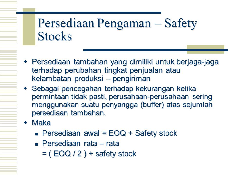 Persediaan Pengaman – Safety Stocks  Persediaan tambahan yang dimiliki untuk berjaga-jaga terhadap perubahan tingkat penjualan atau kelambatan produksi – pengiriman  Sebagai pencegahan terhadap kekurangan ketika permintaan tidak pasti, perusahaan-perusahaan sering menggunakan suatu penyangga (buffer) atas sejumlah persediaan tambahan.