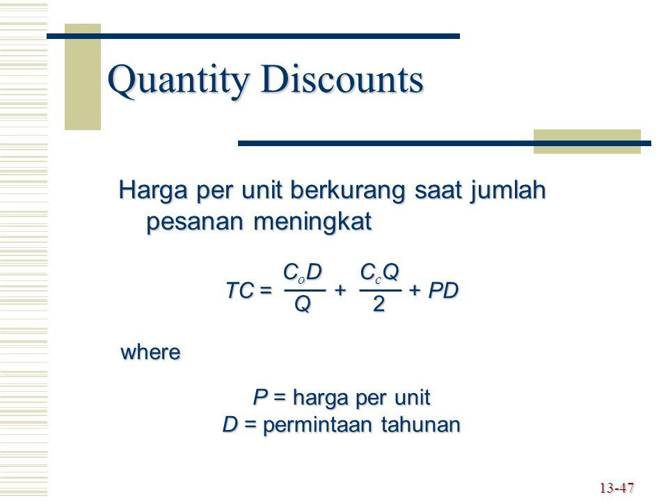 13-47 Quantity Discounts Harga per unit berkurang saat jumlah pesanan meningkat TC = + + PD CoDCoDQQCoDCoDQQQ CcQCcQ22CcQCcQ222 where P = harga per un