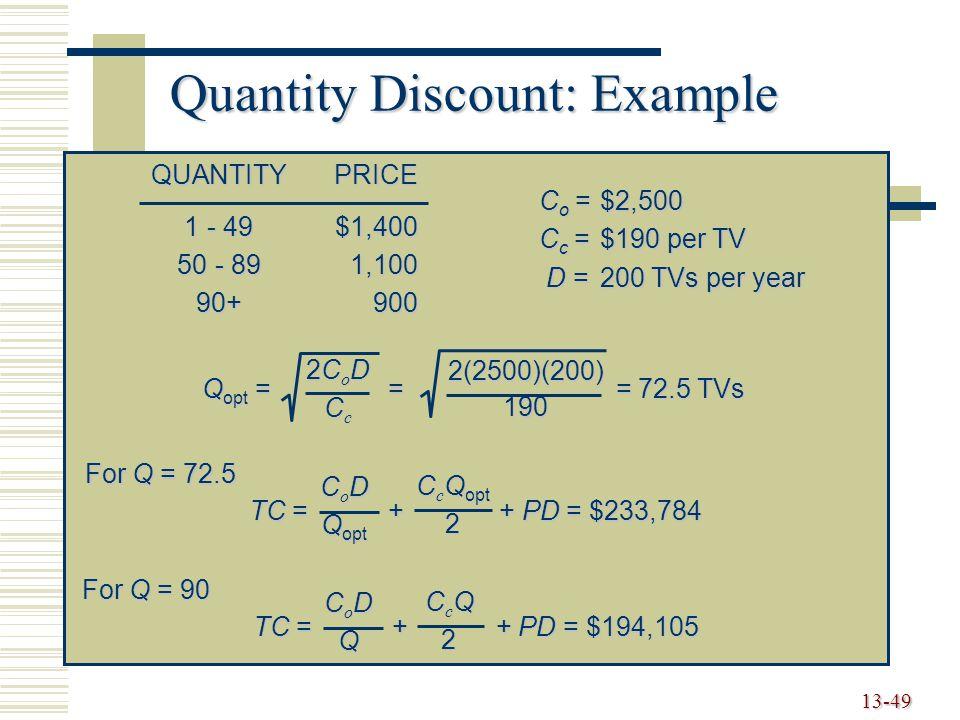 13-49 Quantity Discount: Example QUANTITYPRICE 1 - 49$1,400 50 - 891,100 90+900 C o =$2,500 C c =$190 per TV D =200 TVs per year Q opt = = = 72.5 TVs 2CoD2CoDCcCc2CoD2CoDCcCc2(2500)(200)190 TC = + + PD = $233,784 C o D Q opt C c Q opt 2 For Q = 72.5 TC = + + PD = $194,105 CoDCoDQQCoDCoDQQQ CcQCcQ22CcQCcQ222 For Q = 90