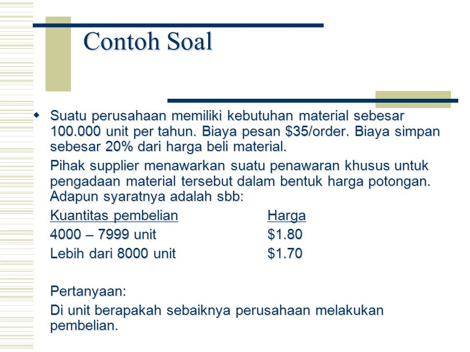 Contoh Soal  Suatu perusahaan memiliki kebutuhan material sebesar 100.000 unit per tahun. Biaya pesan $35/order. Biaya simpan sebesar 20% dari harga