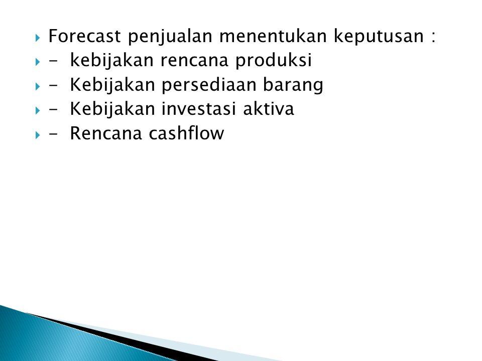  Forecast penjualan menentukan keputusan :  - kebijakan rencana produksi  - Kebijakan persediaan barang  - Kebijakan investasi aktiva  - Rencana cashflow