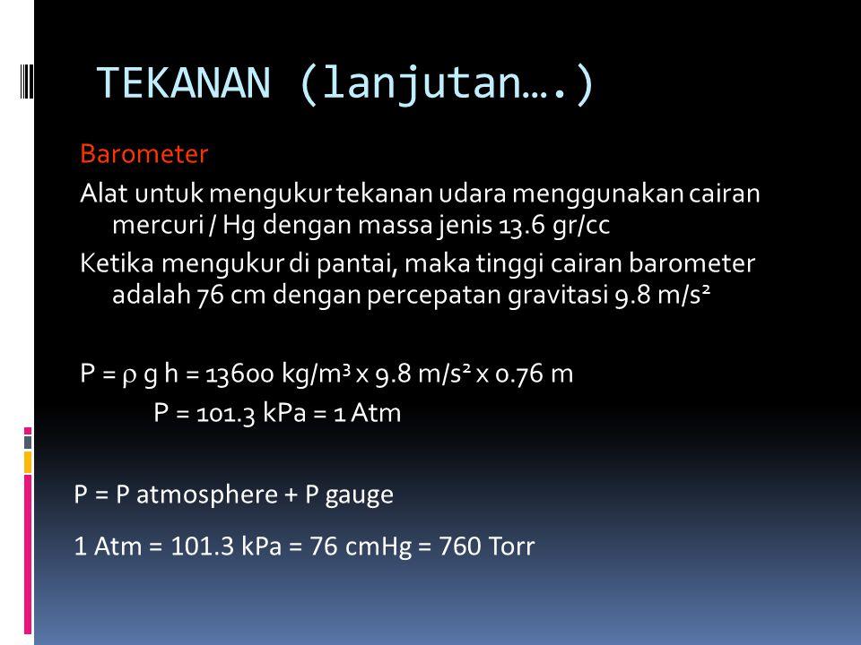 TEKANAN (lanjutan….) Barometer Alat untuk mengukur tekanan udara menggunakan cairan mercuri / Hg dengan massa jenis 13.6 gr/cc Ketika mengukur di pant