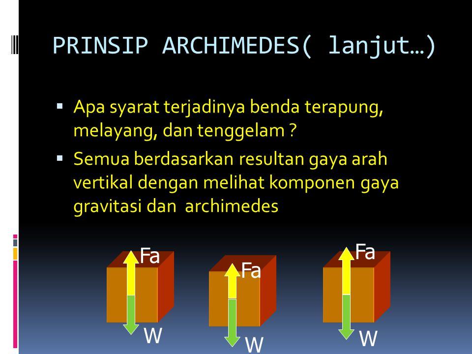 PRINSIP ARCHIMEDES( lanjut…)  Apa syarat terjadinya benda terapung, melayang, dan tenggelam ?  Semua berdasarkan resultan gaya arah vertikal dengan