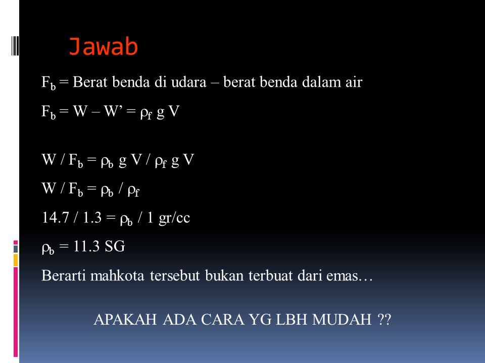 Jawab F b = Berat benda di udara – berat benda dalam air F b = W – W' =  f g V W / F b =  b g V /  f g V W / F b =  b /  f 14.7 / 1.3 =  b / 1 g