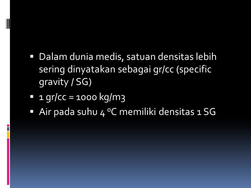  Dalam dunia medis, satuan densitas lebih sering dinyatakan sebagai gr/cc (specific gravity / SG)  1 gr/cc = 1000 kg/m3  Air pada suhu 4 o C memili