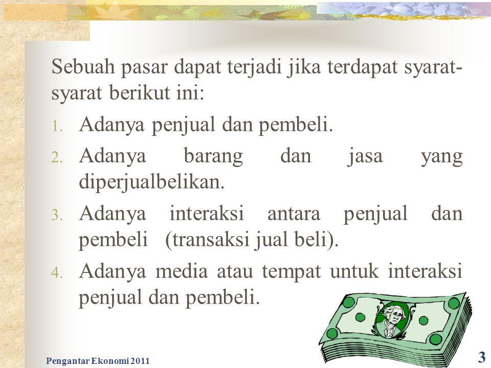 Pengantar Ekonomi 2011 3 Sebuah pasar dapat terjadi jika terdapat syarat- syarat berikut ini: 1. Adanya penjual dan pembeli. 2. Adanya barang dan jasa