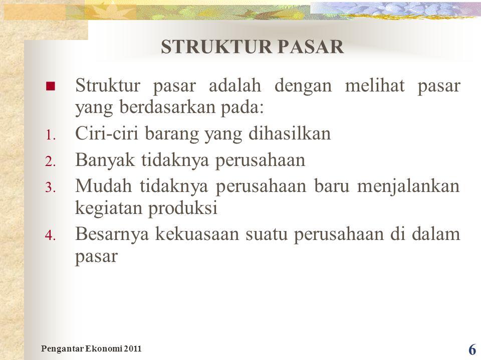 6 STRUKTUR PASAR Struktur pasar adalah dengan melihat pasar yang berdasarkan pada: 1. Ciri-ciri barang yang dihasilkan 2. Banyak tidaknya perusahaan 3