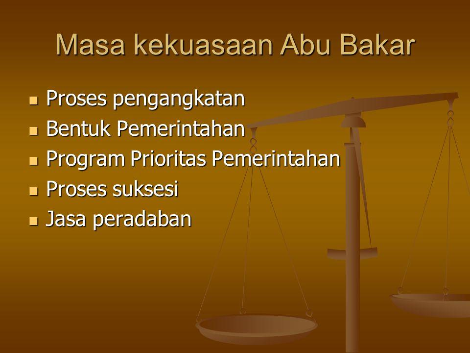 Masa kekuasaan Abu Bakar Proses pengangkatan Proses pengangkatan Bentuk Pemerintahan Bentuk Pemerintahan Program Prioritas Pemerintahan Program Prioritas Pemerintahan Proses suksesi Proses suksesi Jasa peradaban Jasa peradaban
