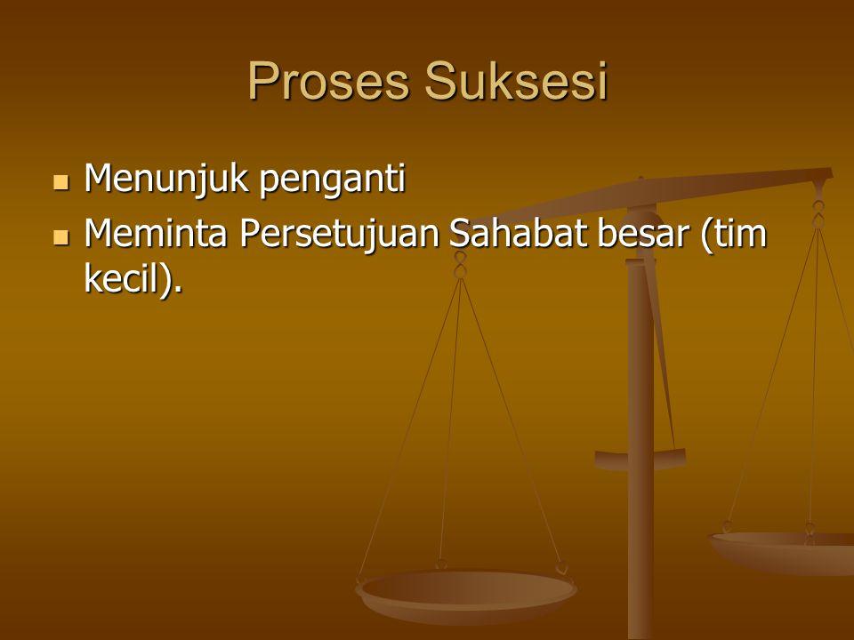 Proses Suksesi Menunjuk penganti Menunjuk penganti Meminta Persetujuan Sahabat besar (tim kecil).
