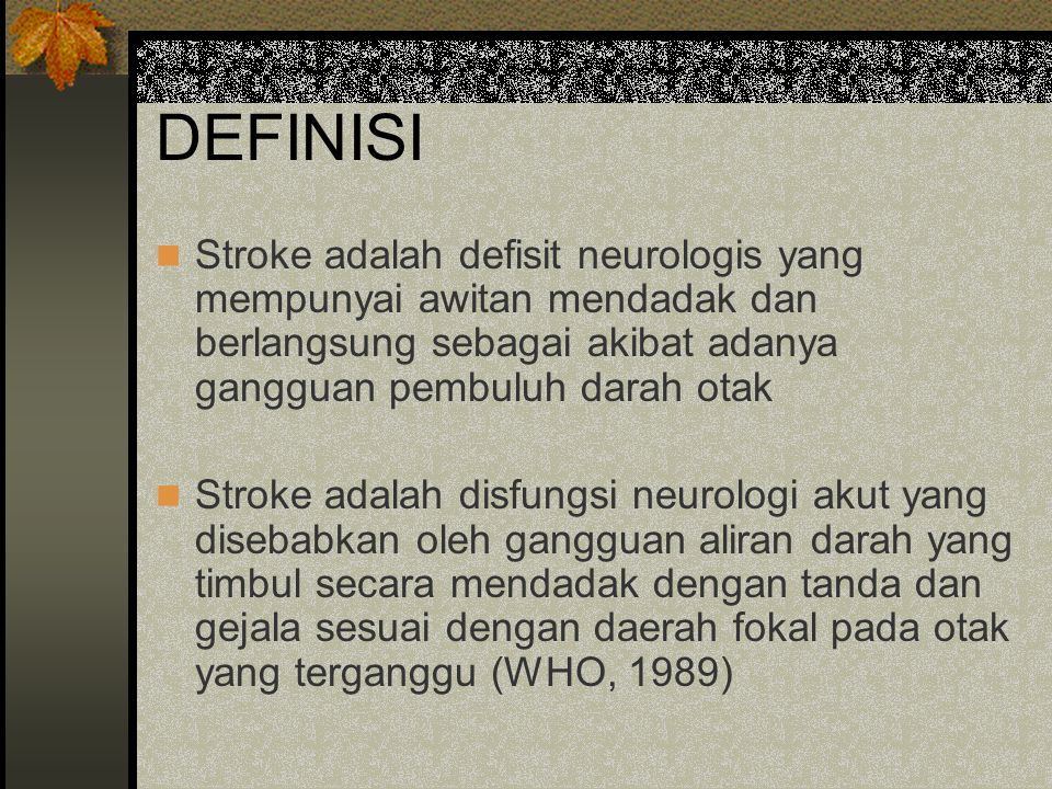 DEFINISI Stroke adalah defisit neurologis yang mempunyai awitan mendadak dan berlangsung sebagai akibat adanya gangguan pembuluh darah otak Stroke ada