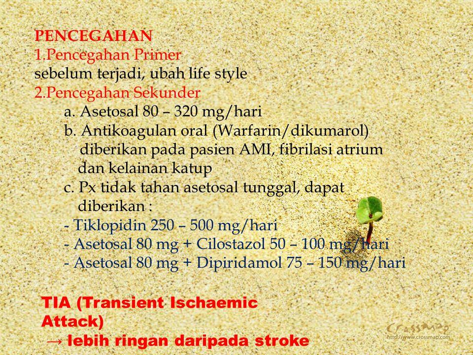 PENCEGAHAN 1.Pencegahan Primer sebelum terjadi, ubah life style 2.Pencegahan Sekunder a. Asetosal 80 – 320 mg/hari b. Antikoagulan oral (Warfarin/diku