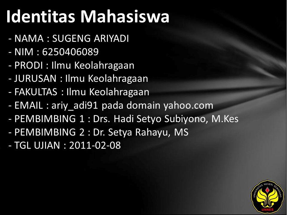 Identitas Mahasiswa - NAMA : SUGENG ARIYADI - NIM : 6250406089 - PRODI : Ilmu Keolahragaan - JURUSAN : Ilmu Keolahragaan - FAKULTAS : Ilmu Keolahragaan - EMAIL : ariy_adi91 pada domain yahoo.com - PEMBIMBING 1 : Drs.