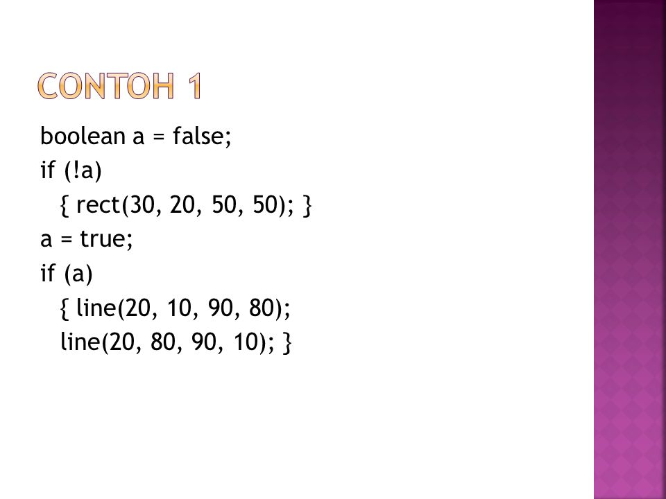 boolean a = false; if (!a) { rect(30, 20, 50, 50); } a = true; if (a) { line(20, 10, 90, 80); line(20, 80, 90, 10); }