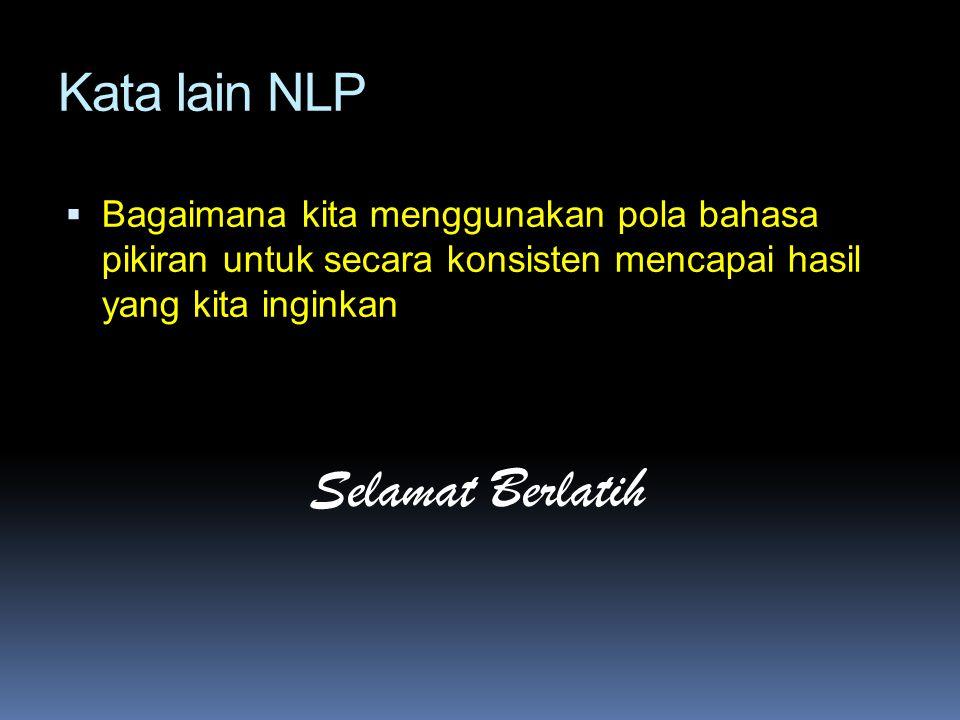 Kata lain NLP  Bagaimana kita menggunakan pola bahasa pikiran untuk secara konsisten mencapai hasil yang kita inginkan Selamat Berlatih