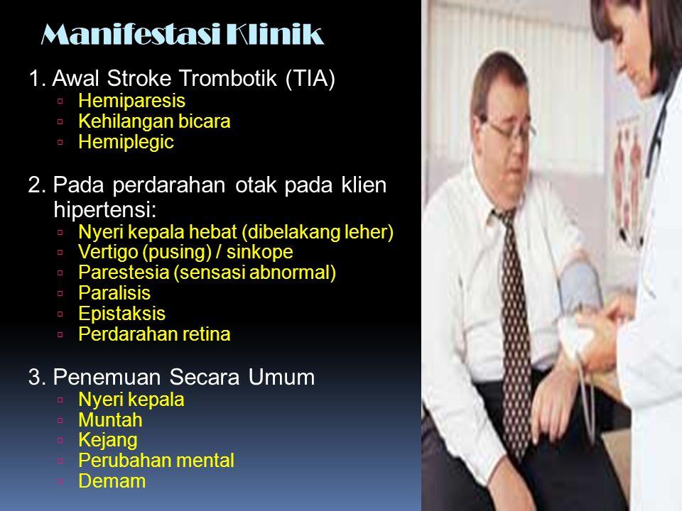 Manifestasi Klinik 1. Awal Stroke Trombotik (TIA)  Hemiparesis  Kehilangan bicara  Hemiplegic 2. Pada perdarahan otak pada klien hipertensi:  Nyer