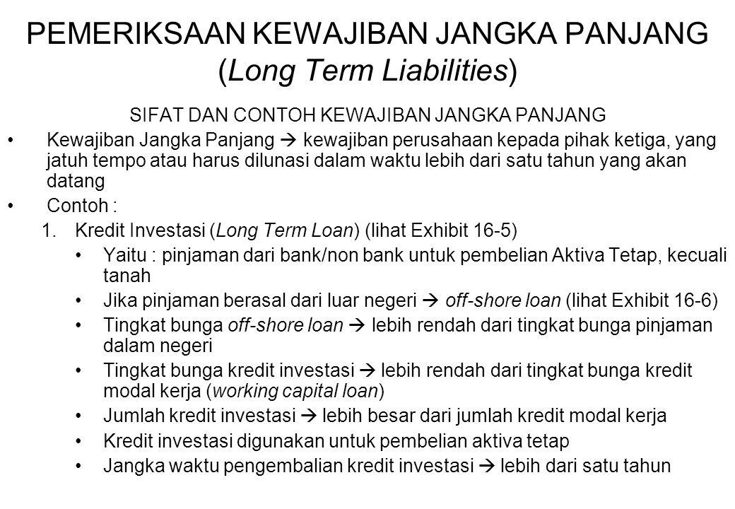 PEMERIKSAAN KEWAJIBAN JANGKA PANJANG (Long Term Liabilities) SIFAT DAN CONTOH KEWAJIBAN JANGKA PANJANG Kewajiban Jangka Panjang  kewajiban perusahaan kepada pihak ketiga, yang jatuh tempo atau harus dilunasi dalam waktu lebih dari satu tahun yang akan datang Contoh : 1.Kredit Investasi (Long Term Loan) (lihat Exhibit 16-5) Yaitu : pinjaman dari bank/non bank untuk pembelian Aktiva Tetap, kecuali tanah Jika pinjaman berasal dari luar negeri  off-shore loan (lihat Exhibit 16-6) Tingkat bunga off-shore loan  lebih rendah dari tingkat bunga pinjaman dalam negeri Tingkat bunga kredit investasi  lebih rendah dari tingkat bunga kredit modal kerja (working capital loan) Jumlah kredit investasi  lebih besar dari jumlah kredit modal kerja Kredit investasi digunakan untuk pembelian aktiva tetap Jangka waktu pengembalian kredit investasi  lebih dari satu tahun