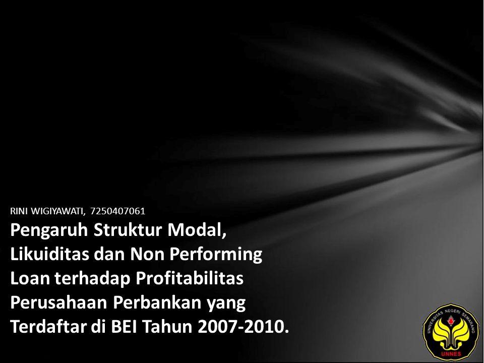 RINI WIGIYAWATI, 7250407061 Pengaruh Struktur Modal, Likuiditas dan Non Performing Loan terhadap Profitabilitas Perusahaan Perbankan yang Terdaftar di BEI Tahun 2007-2010.