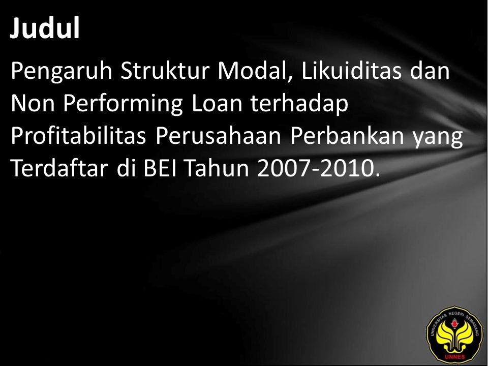 Judul Pengaruh Struktur Modal, Likuiditas dan Non Performing Loan terhadap Profitabilitas Perusahaan Perbankan yang Terdaftar di BEI Tahun 2007-2010.