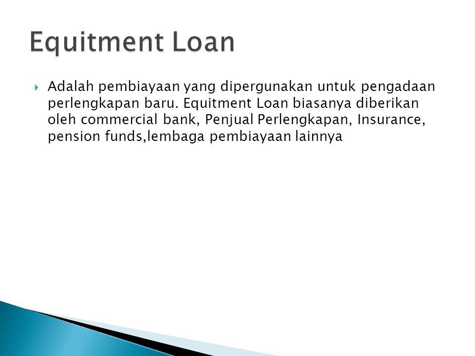  Adalah pembiayaan yang dipergunakan untuk pengadaan perlengkapan baru. Equitment Loan biasanya diberikan oleh commercial bank, Penjual Perlengkapan,