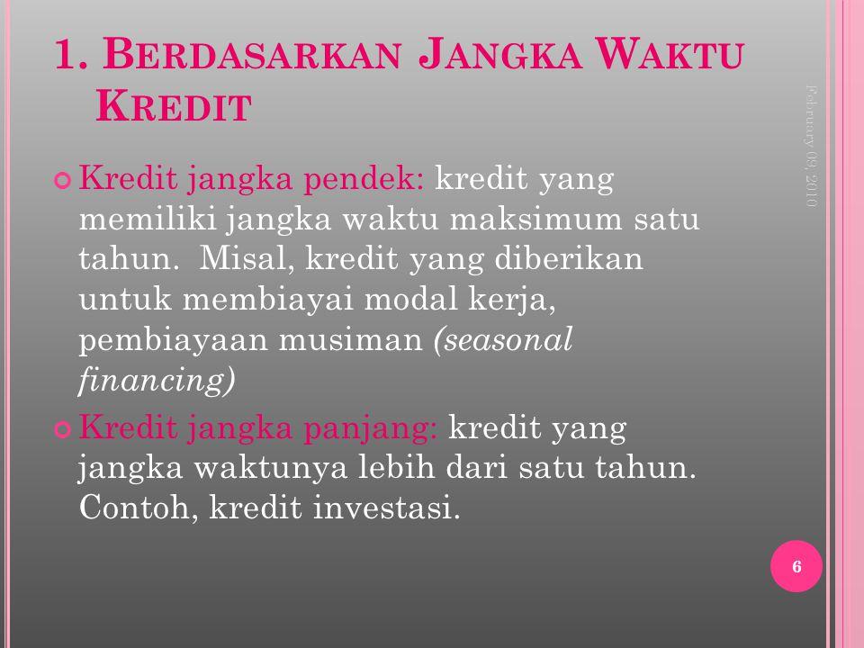 1. B ERDASARKAN J ANGKA W AKTU K REDIT Kredit jangka pendek: kredit yang memiliki jangka waktu maksimum satu tahun. Misal, kredit yang diberikan untuk
