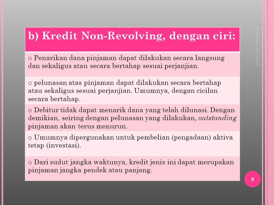 February 09, 2010 8 b) Kredit Non-Revolving, dengan ciri: o Penarikan dana pinjaman dapat dilakukan secara langsung dan sekaligus atau secara bertahap