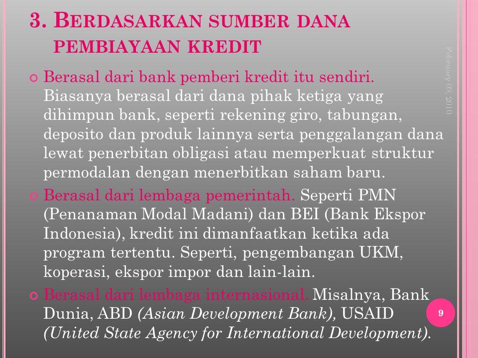 3. B ERDASARKAN SUMBER DANA PEMBIAYAAN KREDIT Berasal dari bank pemberi kredit itu sendiri. Biasanya berasal dari dana pihak ketiga yang dihimpun bank