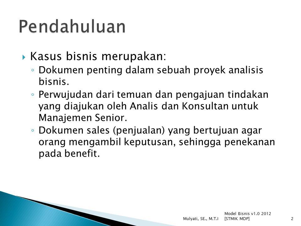  Bagian terpenting dokumen  Hal yang akan dibaca oleh pengambil keputusan  Ditulis setelah bagian lain dokumen telah selesai  Menggambarkan keseluruhan Kasus Bisnis dalam 3 paragraf: 1.Mengenai apa permasalahan yang dihadapi 2.Pilihan-pilihan yang ada 3.Pernyataan rekomendasi Model Bisnis v1.0 2012 [STMIK MDP] Mulyati, SE., M.T.I13