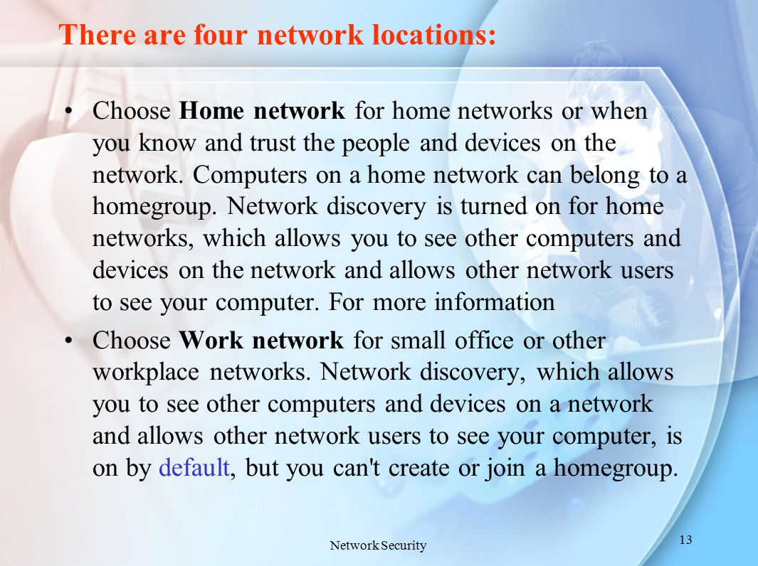 There are four network locations: Choose Home network for home networks or when you know and trust the people and devices on the network. Computers on