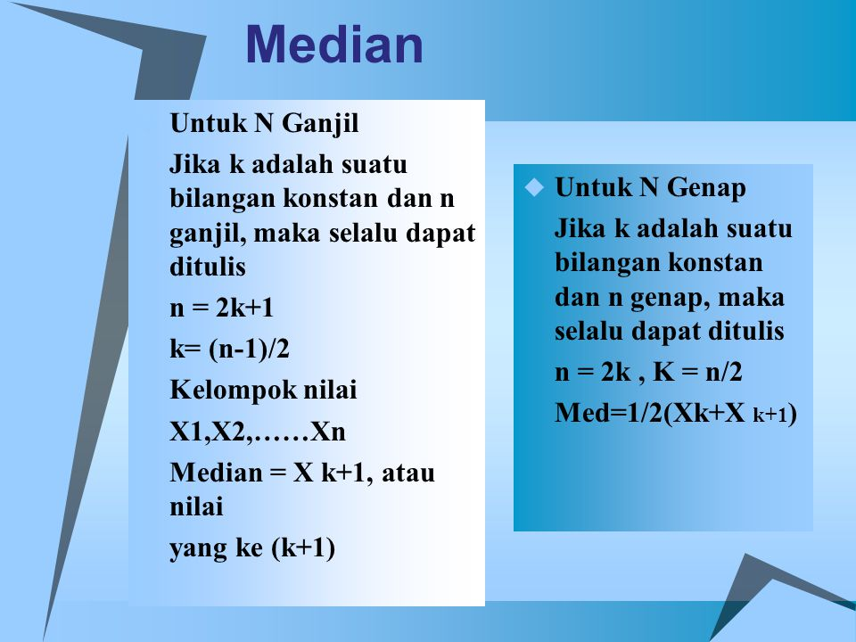 Median  Untuk N Ganjil Jika k adalah suatu bilangan konstan dan n ganjil, maka selalu dapat ditulis n = 2k+1 k= (n-1)/2 Kelompok nilai X1,X2,……Xn Med