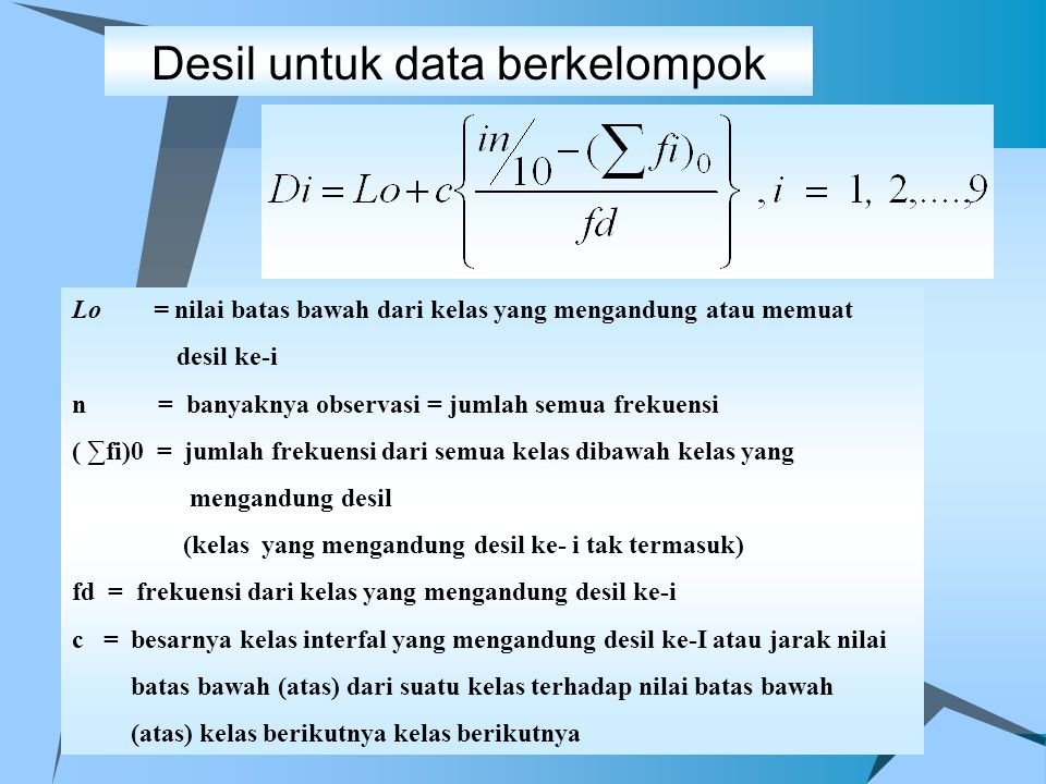 Desil untuk data berkelompok Lo = nilai batas bawah dari kelas yang mengandung atau memuat desil ke-i n = banyaknya observasi = jumlah semua frekuensi