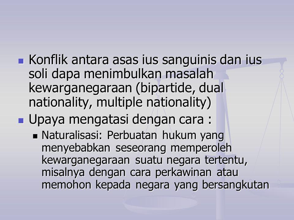 Konflik antara asas ius sanguinis dan ius soli dapa menimbulkan masalah kewarganegaraan (bipartide, dual nationality, multiple nationality) Konflik an