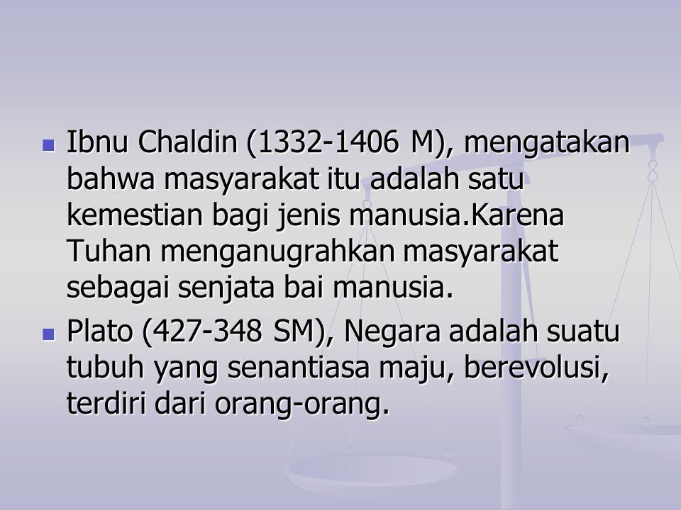 Ibnu Chaldin (1332-1406 M), mengatakan bahwa masyarakat itu adalah satu kemestian bagi jenis manusia.Karena Tuhan menganugrahkan masyarakat sebagai se