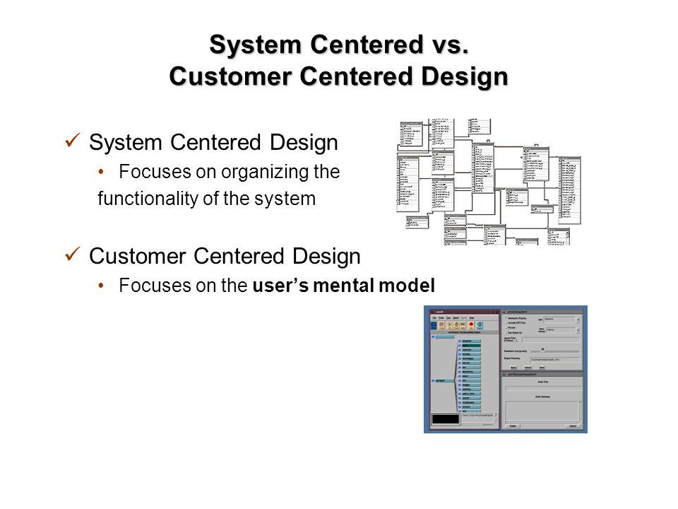 System Centered vs. Customer Centered Design System Centered Design Focuses on organizing the functionality of the system Customer Centered Design Foc
