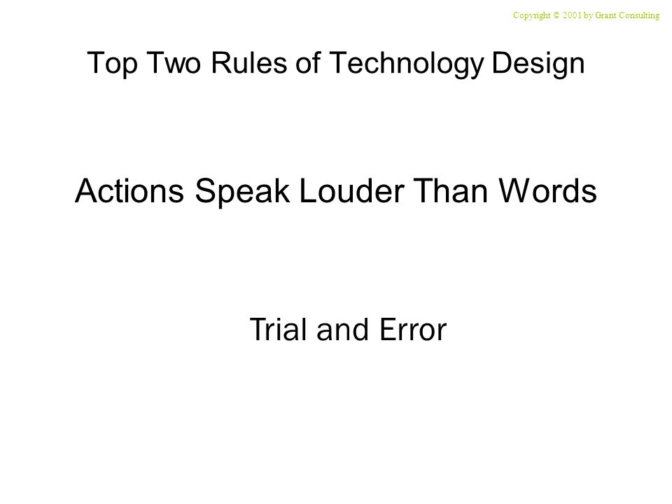 Top Two Rules of Technology Design Actions Speak Louder Than Words Trial and Error Copyright © 2001 by Grant Consulting